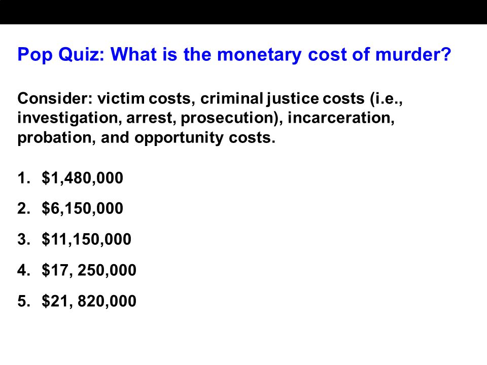 Pop Quiz: What is the monetary cost of murder? Consider: victim costs, criminal justice costs (i.e., investigation, arrest, prosecution), incarceratio