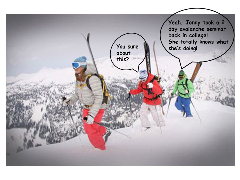 Yeah, Jenny took a 2- day avalanche seminar back in college.