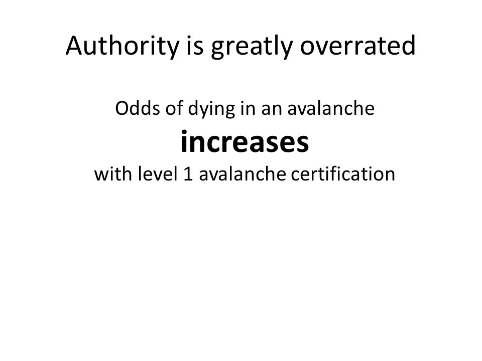Authority is greatly overrated Odds of dying in an avalanche increases with level 1 avalanche certification