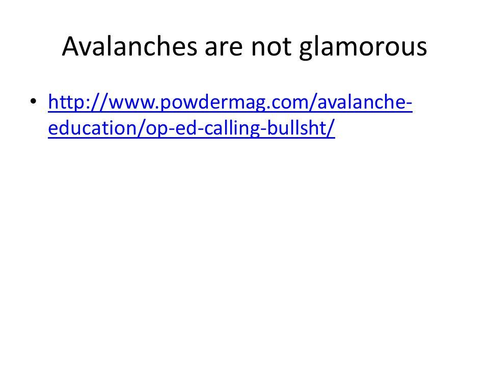 Avalanches are not glamorous http://www.powdermag.com/avalanche- education/op-ed-calling-bullsht/ http://www.powdermag.com/avalanche- education/op-ed-calling-bullsht/