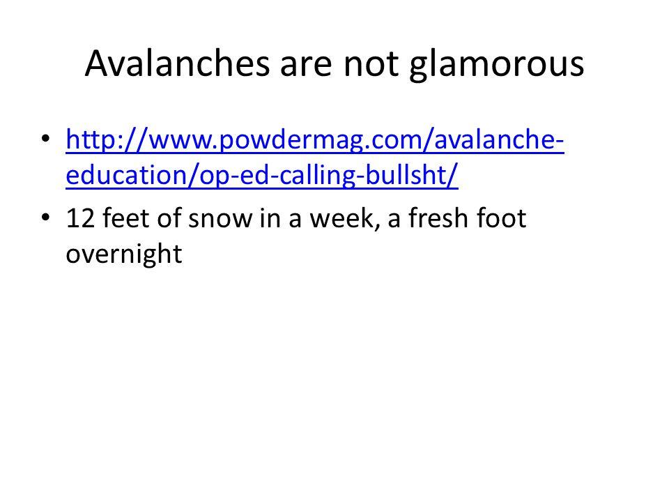 Avalanches are not glamorous http://www.powdermag.com/avalanche- education/op-ed-calling-bullsht/ http://www.powdermag.com/avalanche- education/op-ed-calling-bullsht/ 12 feet of snow in a week, a fresh foot overnight