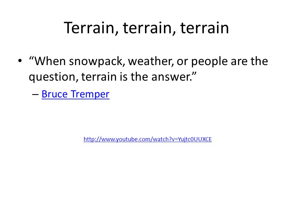 Terrain, terrain, terrain When snowpack, weather, or people are the question, terrain is the answer. – Bruce Tremper Bruce Tremper http://www.youtube.com/watch?v=Yujtc0UUXCE