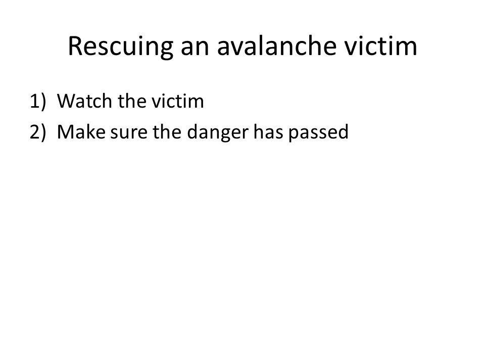 Rescuing an avalanche victim 1)Watch the victim 2)Make sure the danger has passed