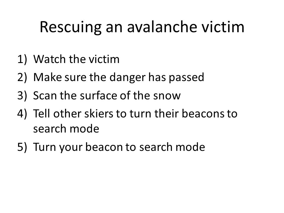 Rescuing an avalanche victim 1)Watch the victim 2)Make sure the danger has passed 3)Scan the surface of the snow 4)Tell other skiers to turn their beacons to search mode 5)Turn your beacon to search mode