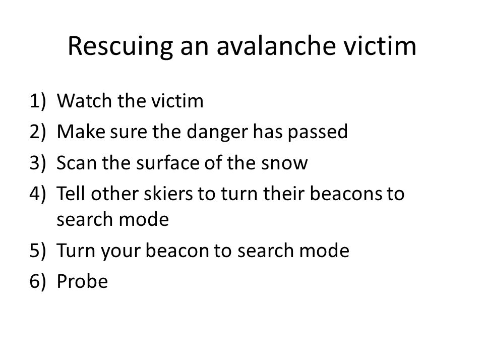 Rescuing an avalanche victim 1)Watch the victim 2)Make sure the danger has passed 3)Scan the surface of the snow 4)Tell other skiers to turn their beacons to search mode 5)Turn your beacon to search mode 6)Probe