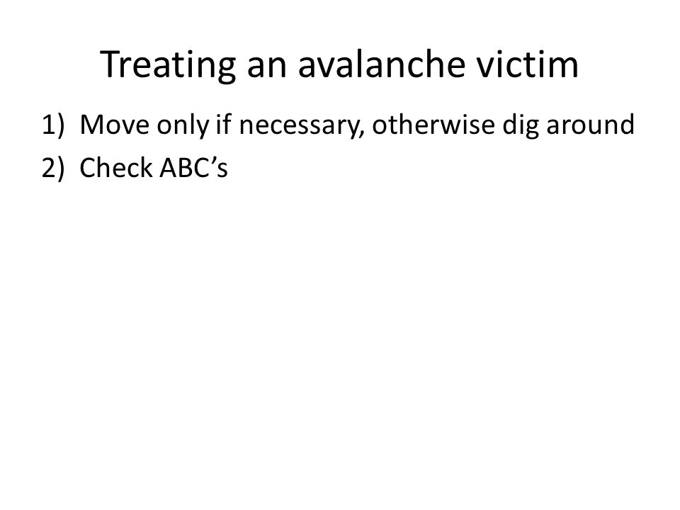 Treating an avalanche victim 1)Move only if necessary, otherwise dig around 2)Check ABC's