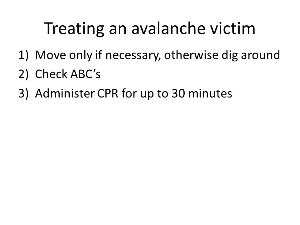 Treating an avalanche victim 1)Move only if necessary, otherwise dig around 2)Check ABC's 3)Administer CPR for up to 30 minutes