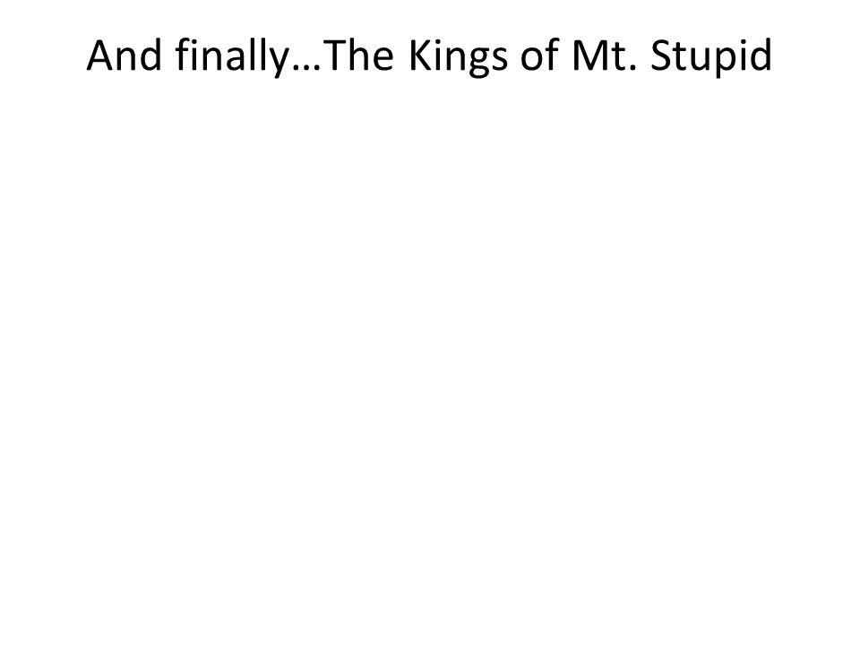 And finally…The Kings of Mt. Stupid