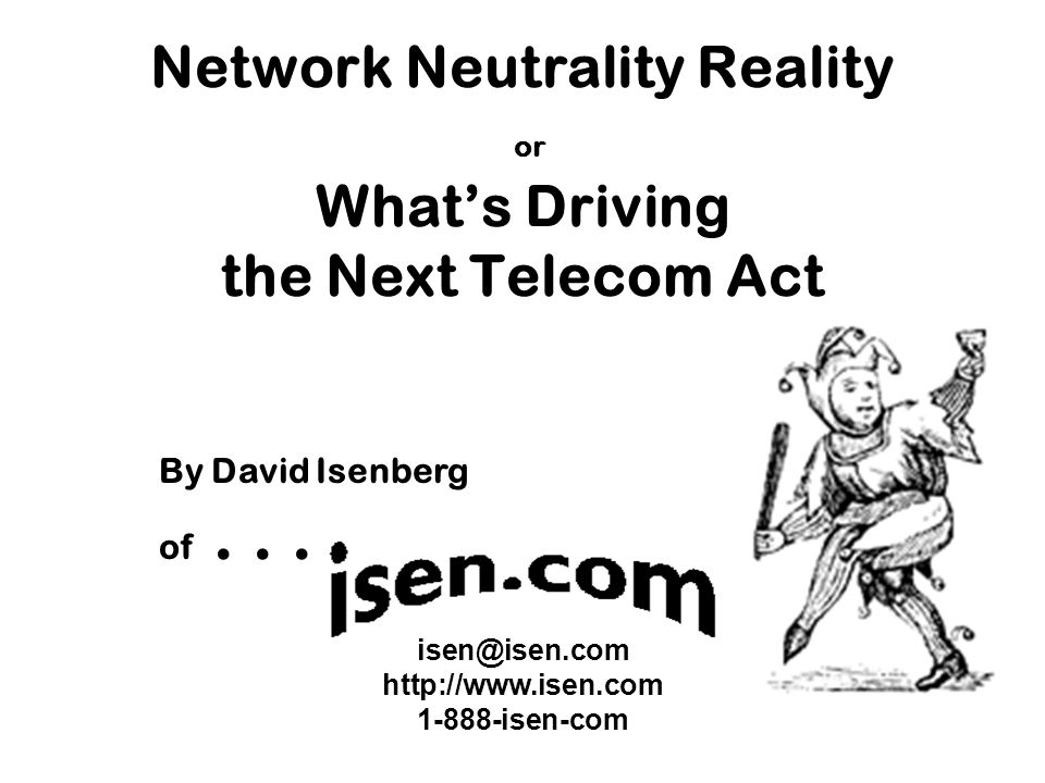 isen@isen.com http://www.isen.com 1-888-isen-com By David Isenberg of... Network Neutrality Reality or What's Driving the Next Telecom Act