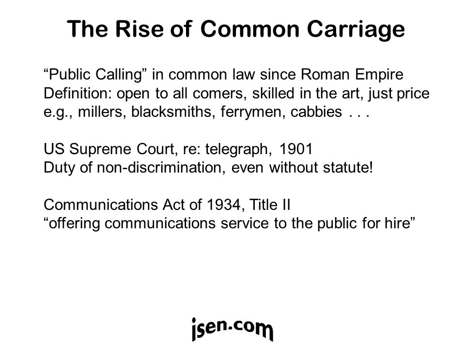 The Rise of Common Carriage Public Calling in common law since Roman Empire Definition: open to all comers, skilled in the art, just price e.g., millers, blacksmiths, ferrymen, cabbies...