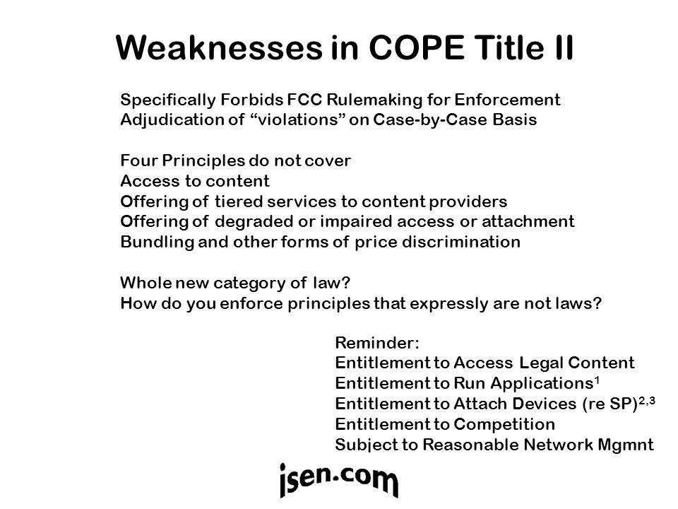 Weaknesses in COPE Title II Reminder: Entitlement to Access Legal Content Entitlement to Run Applications 1 Entitlement to Attach Devices (re SP) 2,3 Entitlement to Competition Subject to Reasonable Network Mgmnt Specifically Forbids FCC Rulemaking for Enforcement Adjudication of violations on Case-by-Case Basis Four Principles do not cover Access to content Offering of tiered services to content providers Offering of degraded or impaired access or attachment Bundling and other forms of price discrimination Whole new category of law.