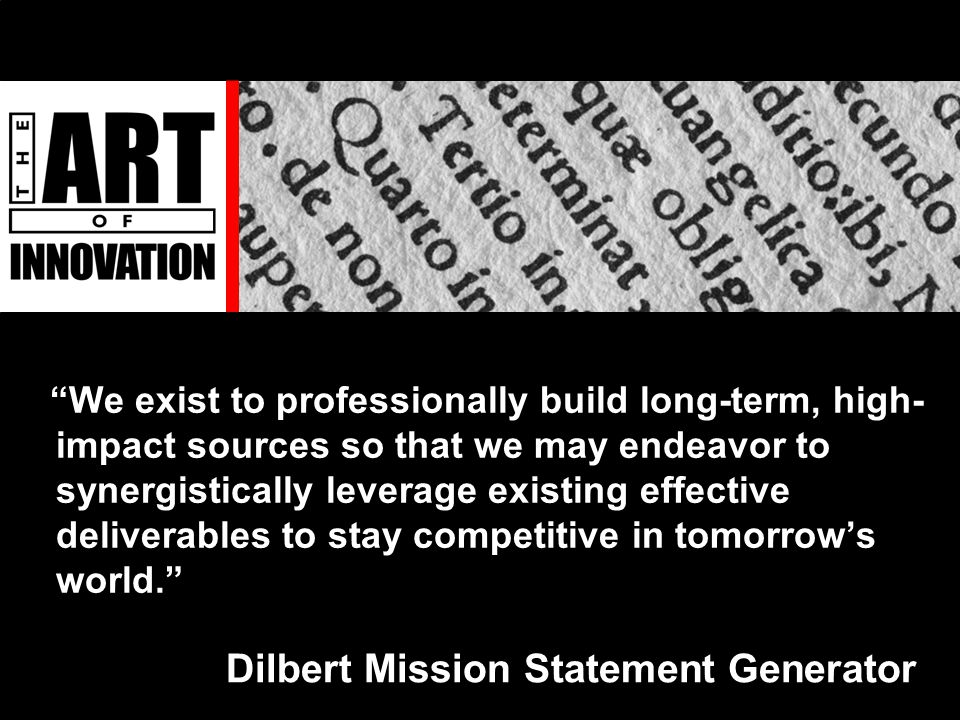 Dilbert Mission Statement Generator We exist to professionally build long-term, high- impact sources so that we may endeavor to synergistically leverage existing effective deliverables to stay competitive in tomorrow's world.