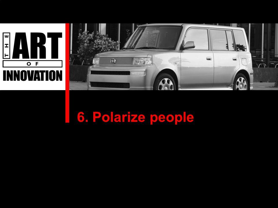 6. Polarize people