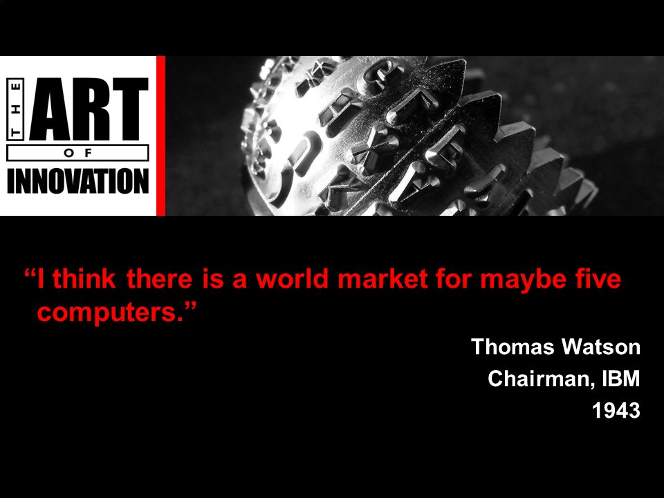I think there is a world market for maybe five computers. Thomas Watson Chairman, IBM 1943