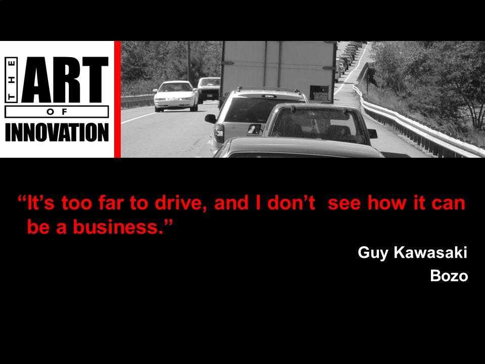 It's too far to drive, and I don't see how it can be a business. Guy Kawasaki Bozo