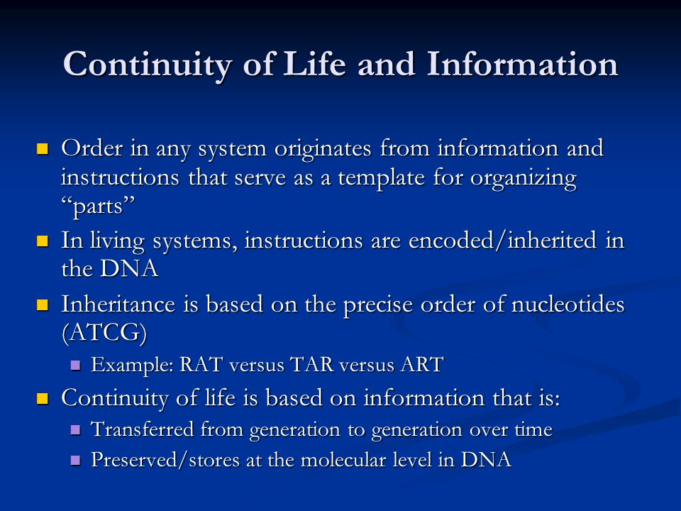 Continuity of Life and Information Order in any system originates from information and instructions that serve as a template for organizing parts Order in any system originates from information and instructions that serve as a template for organizing parts In living systems, instructions are encoded/inherited in the DNA In living systems, instructions are encoded/inherited in the DNA Inheritance is based on the precise order of nucleotides (ATCG) Inheritance is based on the precise order of nucleotides (ATCG) Example: RAT versus TAR versus ART Example: RAT versus TAR versus ART Continuity of life is based on information that is: Continuity of life is based on information that is: Transferred from generation to generation over time Transferred from generation to generation over time Preserved/stores at the molecular level in DNA Preserved/stores at the molecular level in DNA