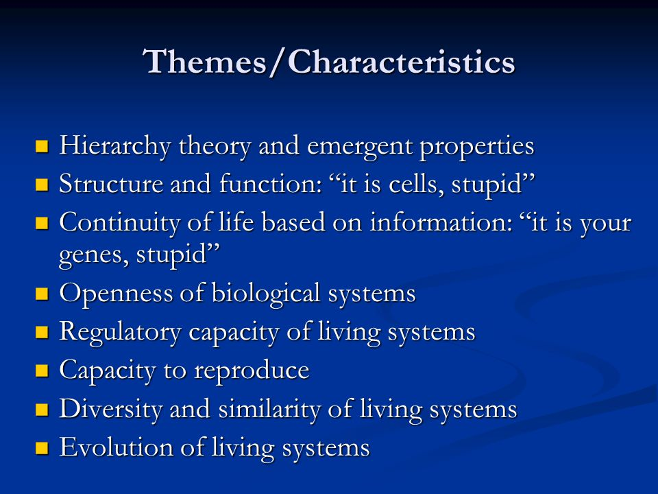 Themes/Characteristics Hierarchy theory and emergent properties Hierarchy theory and emergent properties Structure and function: it is cells, stupid Structure and function: it is cells, stupid Continuity of life based on information: it is your genes, stupid Continuity of life based on information: it is your genes, stupid Openness of biological systems Openness of biological systems Regulatory capacity of living systems Regulatory capacity of living systems Capacity to reproduce Capacity to reproduce Diversity and similarity of living systems Diversity and similarity of living systems Evolution of living systems Evolution of living systems
