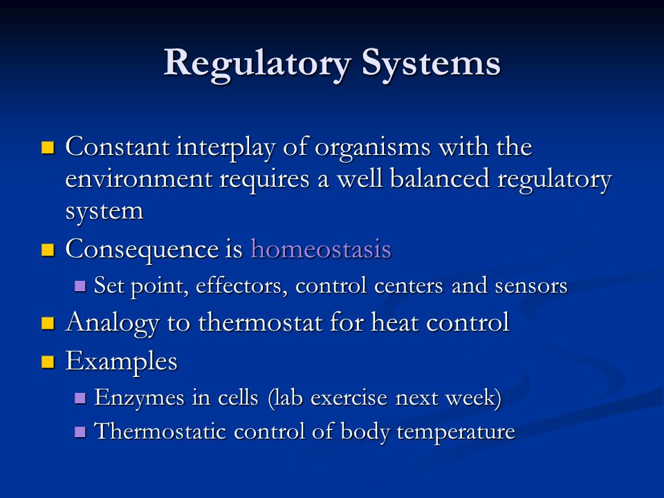 Regulatory Systems Constant interplay of organisms with the environment requires a well balanced regulatory system Constant interplay of organisms with the environment requires a well balanced regulatory system Consequence is homeostasis Consequence is homeostasis Set point, effectors, control centers and sensors Set point, effectors, control centers and sensors Analogy to thermostat for heat control Analogy to thermostat for heat control Examples Examples Enzymes in cells (lab exercise next week) Enzymes in cells (lab exercise next week) Thermostatic control of body temperature Thermostatic control of body temperature