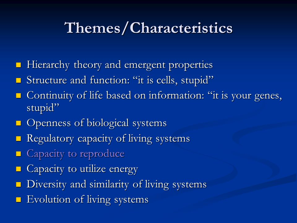 Themes/Characteristics Hierarchy theory and emergent properties Hierarchy theory and emergent properties Structure and function: it is cells, stupid Structure and function: it is cells, stupid Continuity of life based on information: it is your genes, stupid Continuity of life based on information: it is your genes, stupid Openness of biological systems Openness of biological systems Regulatory capacity of living systems Regulatory capacity of living systems Capacity to reproduce Capacity to reproduce Capacity to utilize energy Capacity to utilize energy Diversity and similarity of living systems Diversity and similarity of living systems Evolution of living systems Evolution of living systems