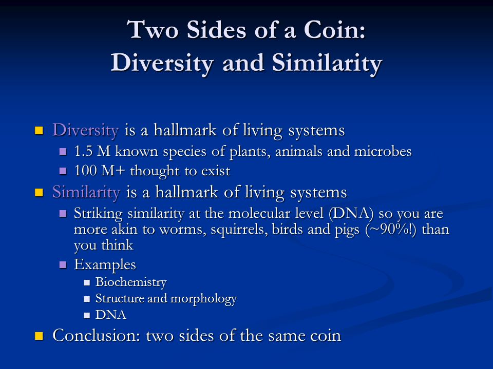 Two Sides of a Coin: Diversity and Similarity Diversity is a hallmark of living systems Diversity is a hallmark of living systems 1.5 M known species of plants, animals and microbes 1.5 M known species of plants, animals and microbes 100 M+ thought to exist 100 M+ thought to exist Similarity is a hallmark of living systems Similarity is a hallmark of living systems Striking similarity at the molecular level (DNA) so you are more akin to worms, squirrels, birds and pigs (~90%!) than you think Striking similarity at the molecular level (DNA) so you are more akin to worms, squirrels, birds and pigs (~90%!) than you think Examples Examples Biochemistry Biochemistry Structure and morphology Structure and morphology DNA DNA Conclusion: two sides of the same coin Conclusion: two sides of the same coin