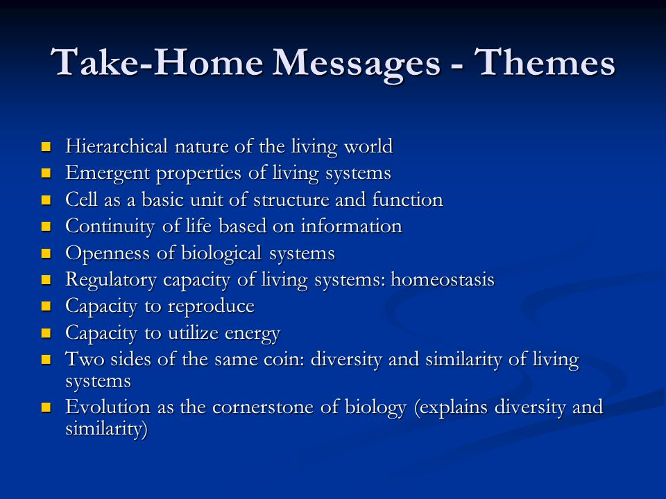 Take-Home Messages - Themes Hierarchical nature of the living world Hierarchical nature of the living world Emergent properties of living systems Emergent properties of living systems Cell as a basic unit of structure and function Cell as a basic unit of structure and function Continuity of life based on information Continuity of life based on information Openness of biological systems Openness of biological systems Regulatory capacity of living systems: homeostasis Regulatory capacity of living systems: homeostasis Capacity to reproduce Capacity to reproduce Capacity to utilize energy Capacity to utilize energy Two sides of the same coin: diversity and similarity of living systems Two sides of the same coin: diversity and similarity of living systems Evolution as the cornerstone of biology (explains diversity and similarity) Evolution as the cornerstone of biology (explains diversity and similarity)