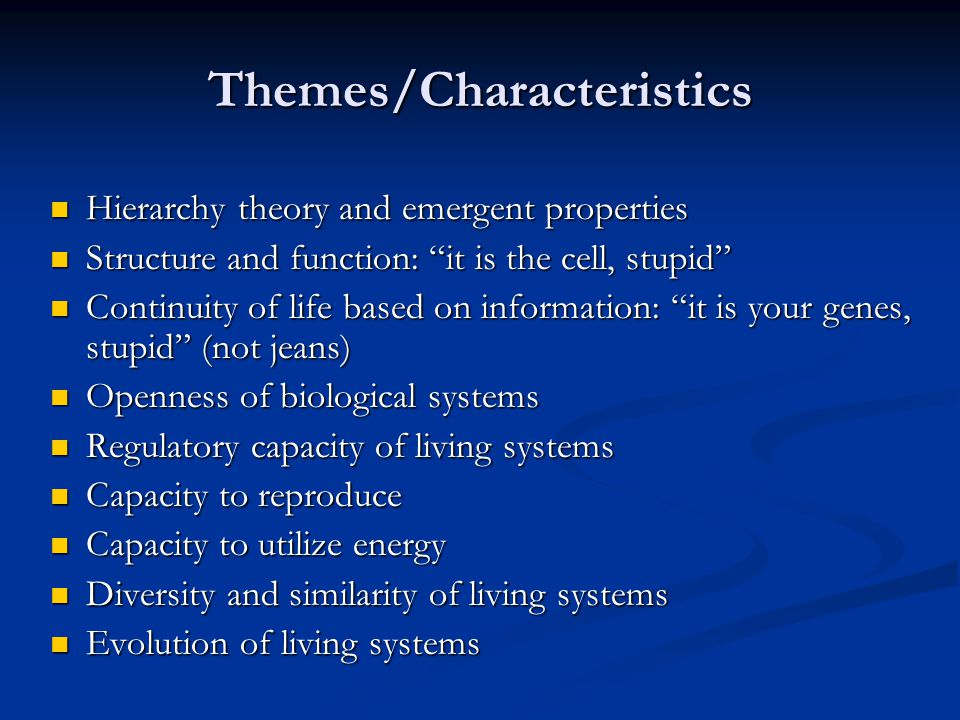 Themes/Characteristics Hierarchy theory and emergent properties Hierarchy theory and emergent properties Structure and function: it is the cell, stupid Structure and function: it is the cell, stupid Continuity of life based on information: it is your genes, stupid (not jeans) Continuity of life based on information: it is your genes, stupid (not jeans) Openness of biological systems Openness of biological systems Regulatory capacity of living systems Regulatory capacity of living systems Capacity to reproduce Capacity to reproduce Capacity to utilize energy Capacity to utilize energy Diversity and similarity of living systems Diversity and similarity of living systems Evolution of living systems Evolution of living systems