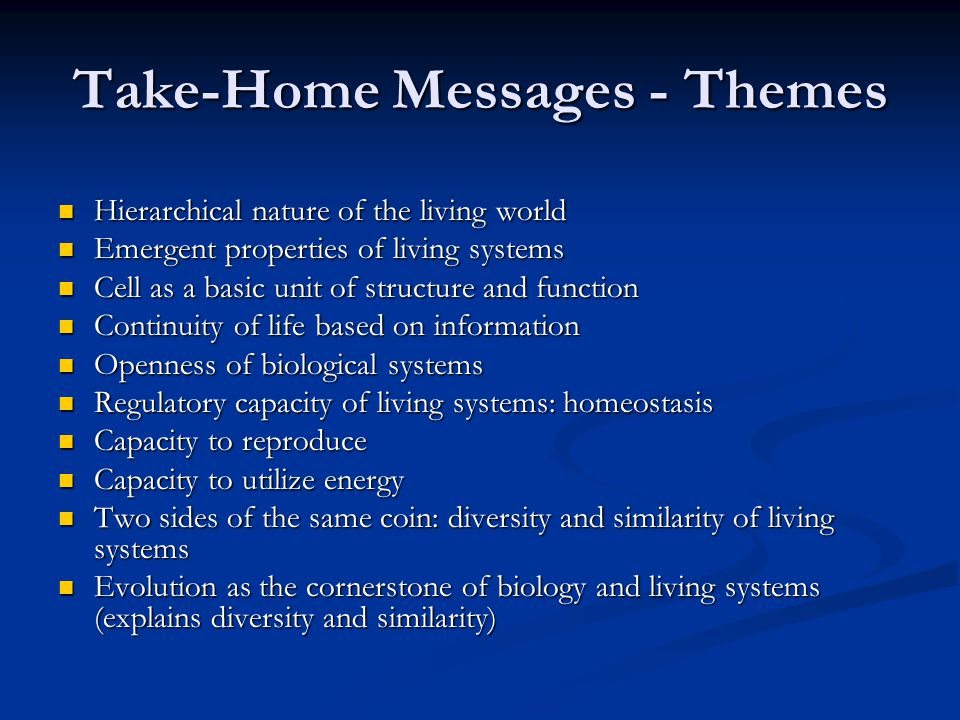 Take-Home Messages - Themes Hierarchical nature of the living world Hierarchical nature of the living world Emergent properties of living systems Emergent properties of living systems Cell as a basic unit of structure and function Cell as a basic unit of structure and function Continuity of life based on information Continuity of life based on information Openness of biological systems Openness of biological systems Regulatory capacity of living systems: homeostasis Regulatory capacity of living systems: homeostasis Capacity to reproduce Capacity to reproduce Capacity to utilize energy Capacity to utilize energy Two sides of the same coin: diversity and similarity of living systems Two sides of the same coin: diversity and similarity of living systems Evolution as the cornerstone of biology and living systems (explains diversity and similarity) Evolution as the cornerstone of biology and living systems (explains diversity and similarity)