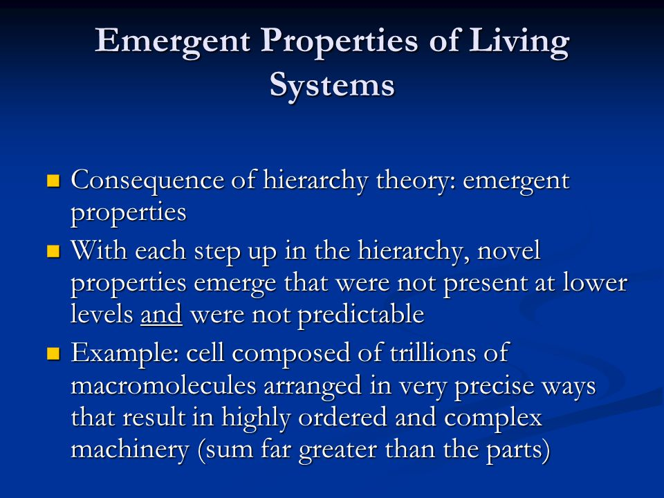 Emergent Properties of Living Systems Consequence of hierarchy theory: emergent properties Consequence of hierarchy theory: emergent properties With each step up in the hierarchy, novel properties emerge that were not present at lower levels and were not predictable With each step up in the hierarchy, novel properties emerge that were not present at lower levels and were not predictable Example: cell composed of trillions of macromolecules arranged in very precise ways that result in highly ordered and complex machinery (sum far greater than the parts) Example: cell composed of trillions of macromolecules arranged in very precise ways that result in highly ordered and complex machinery (sum far greater than the parts)