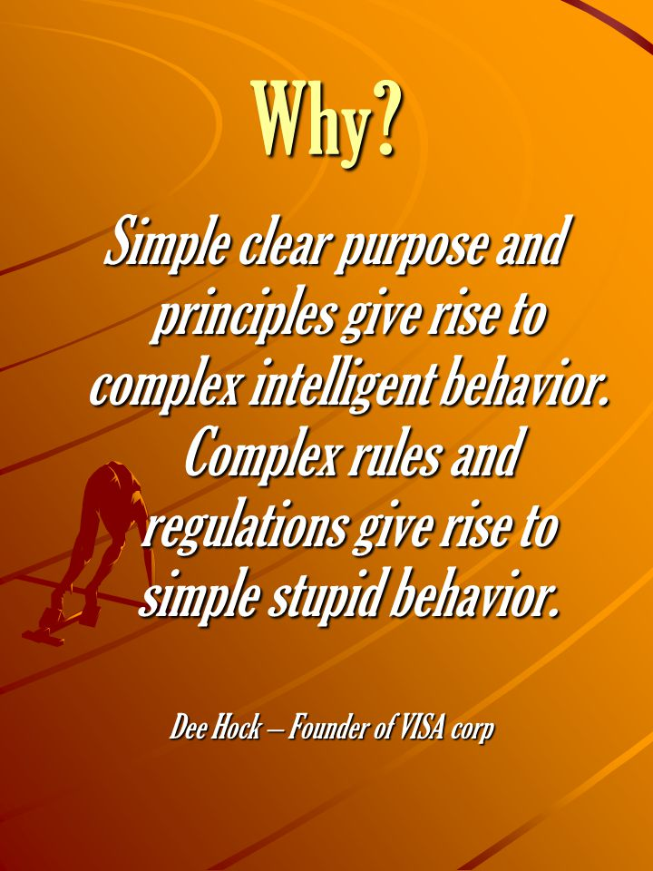 Why. Simple clear purpose and principles give rise to complex intelligent behavior.