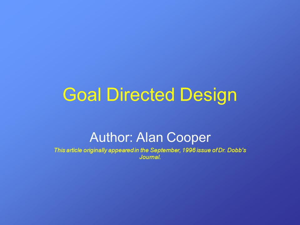 Goal Directed Design Author: Alan Cooper This article originally appeared in the September, 1996 issue of Dr.