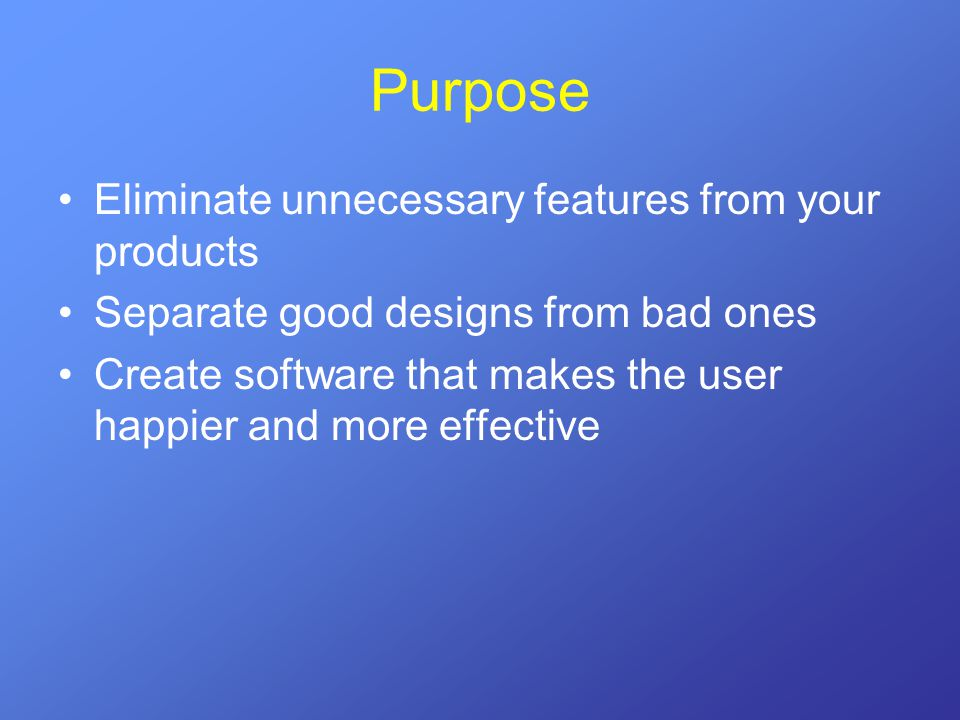 Purpose Eliminate unnecessary features from your products Separate good designs from bad ones Create software that makes the user happier and more eff