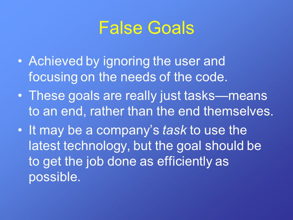 False Goals Achieved by ignoring the user and focusing on the needs of the code. These goals are really just tasks—means to an end, rather than the en