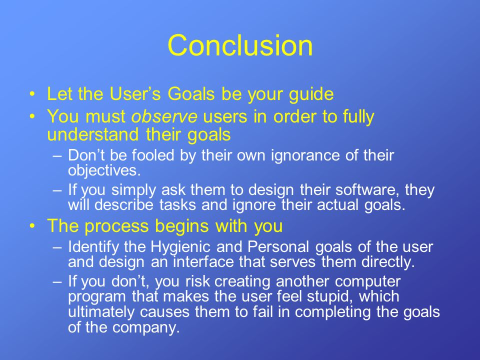 Conclusion Let the User's Goals be your guide You must observe users in order to fully understand their goals –Don't be fooled by their own ignorance of their objectives.