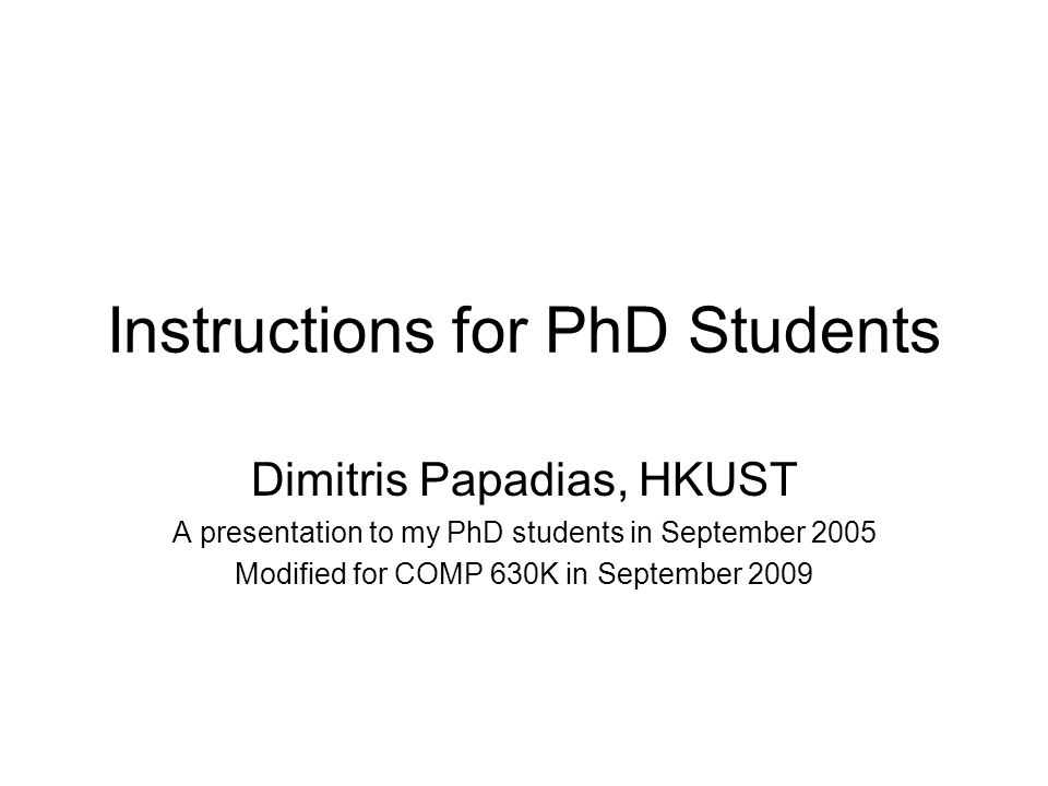 Instructions for PhD Students Dimitris Papadias, HKUST A presentation to my PhD students in September 2005 Modified for COMP 630K in September 2009