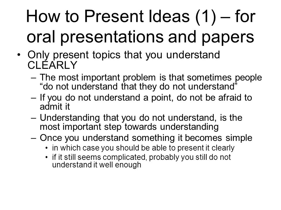How to Present Ideas (1) – for oral presentations and papers Only present topics that you understand CLEARLY –The most important problem is that somet