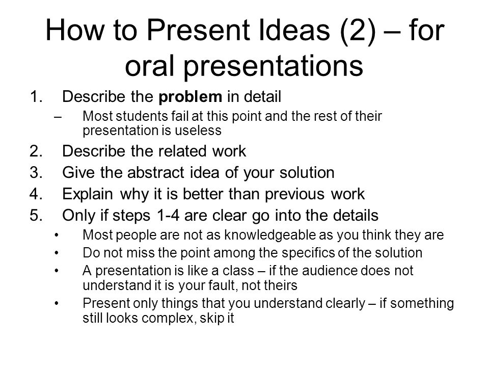 How to Present Ideas (2) – for oral presentations 1.Describe the problem in detail –Most students fail at this point and the rest of their presentatio
