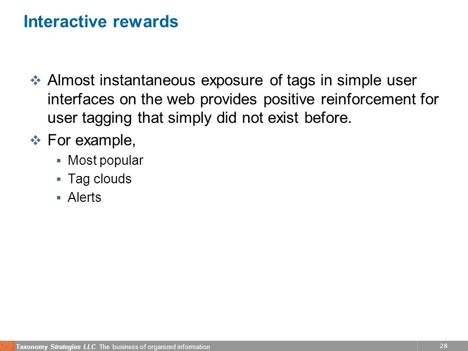 28 Taxonomy Strategies LLC The business of organized information Interactive rewards v Almost instantaneous exposure of tags in simple user interfaces