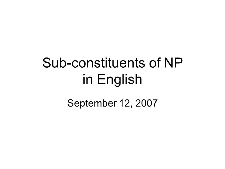 Sub-constituents of NP in English September 12, 2007