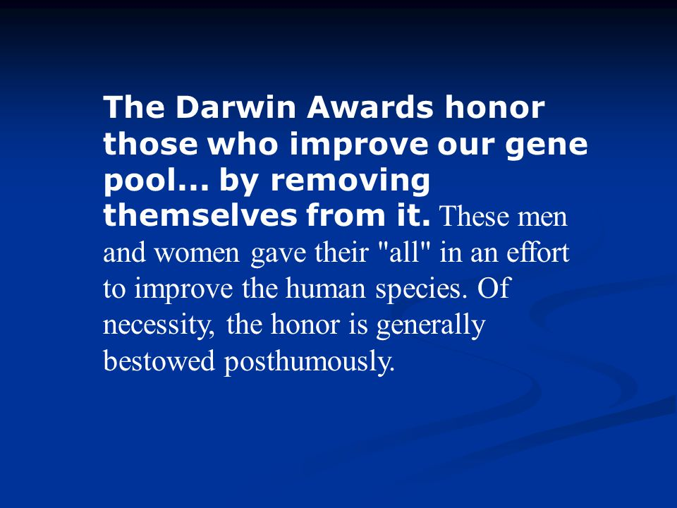 The Darwin Awards honor those who improve our gene pool... by removing themselves from it. These men and women gave their