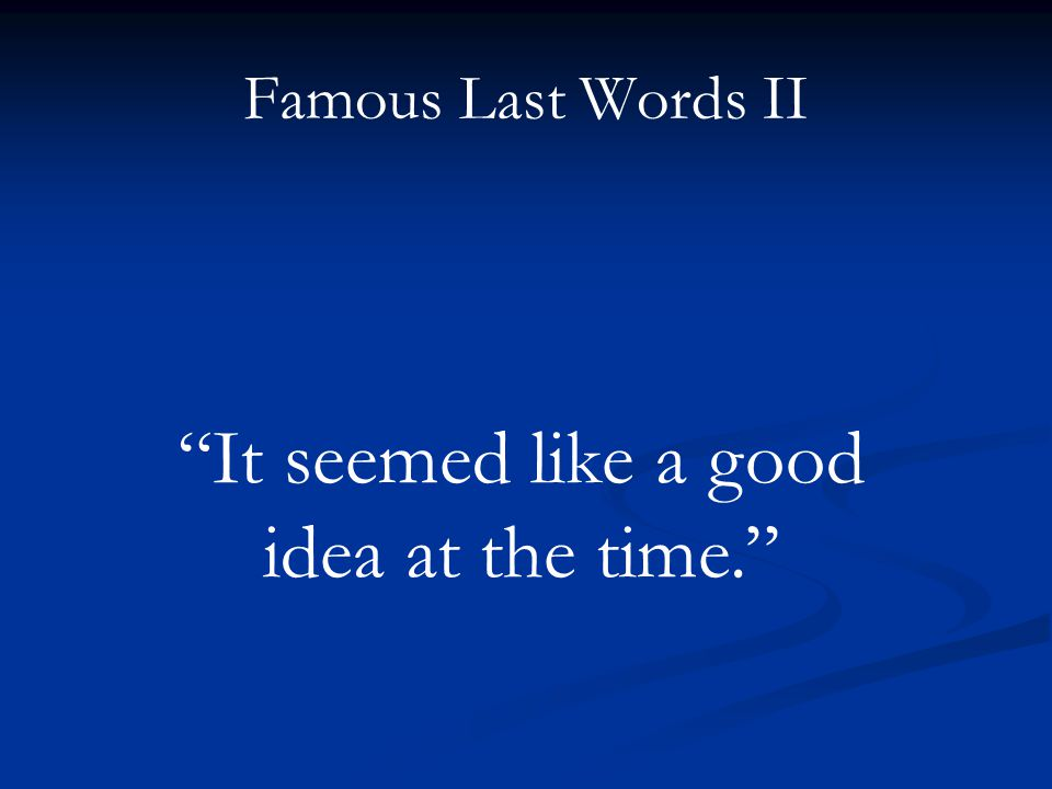 Famous Last Words II It seemed like a good idea at the time.