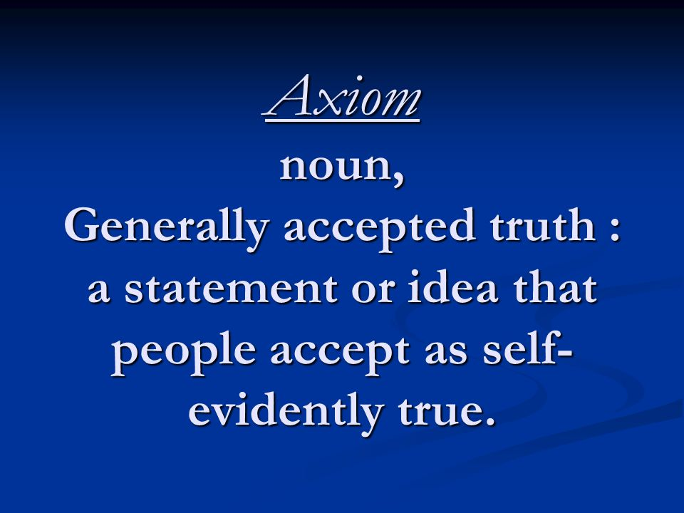 Axiom noun, Generally accepted truth : a statement or idea that people accept as self- evidently true.