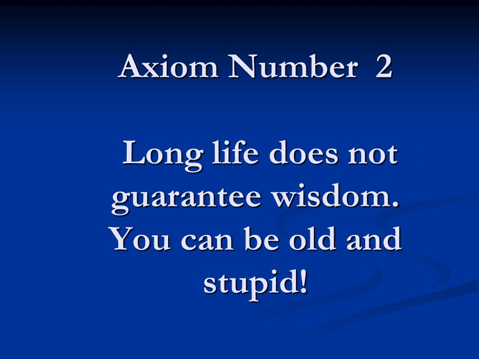 Axiom Number 2 Long life does not guarantee wisdom. You can be old and stupid!