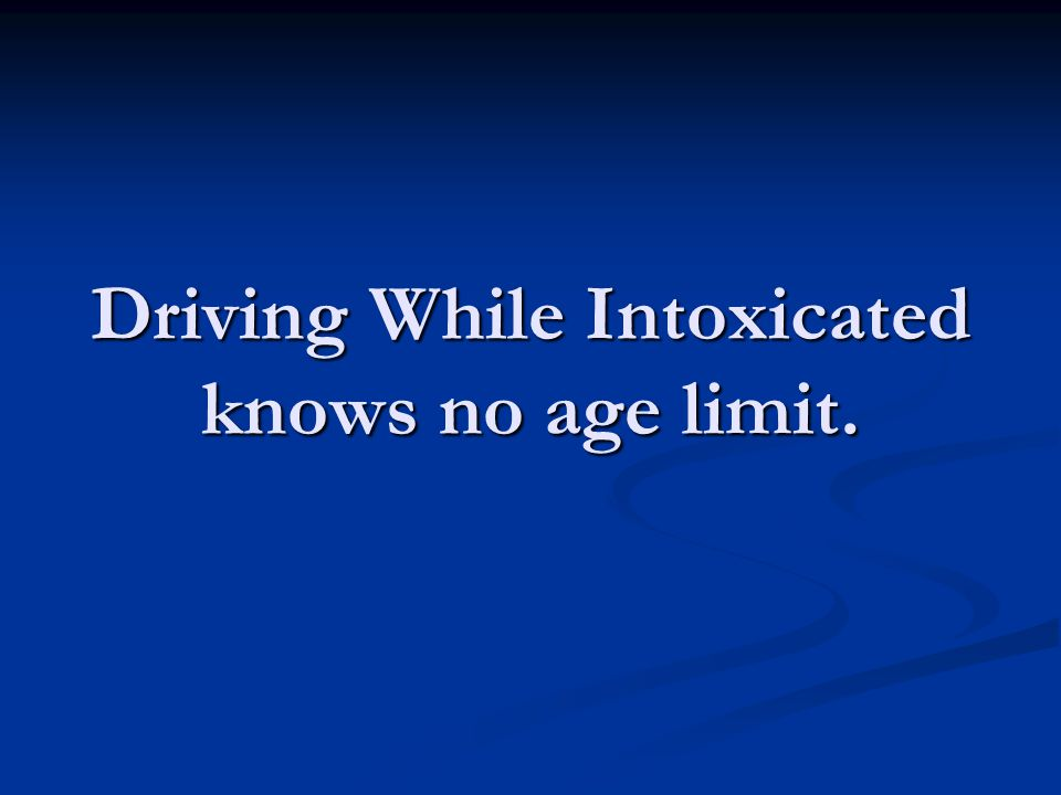 Driving While Intoxicated knows no age limit.