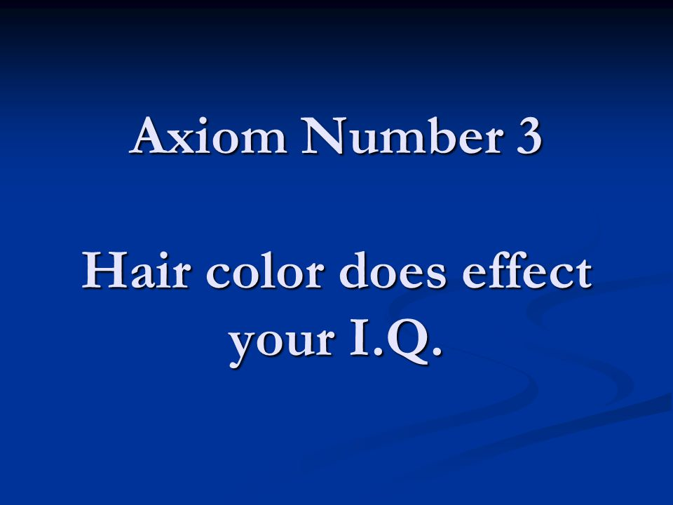 Axiom Number 3 Hair color does effect your I.Q.