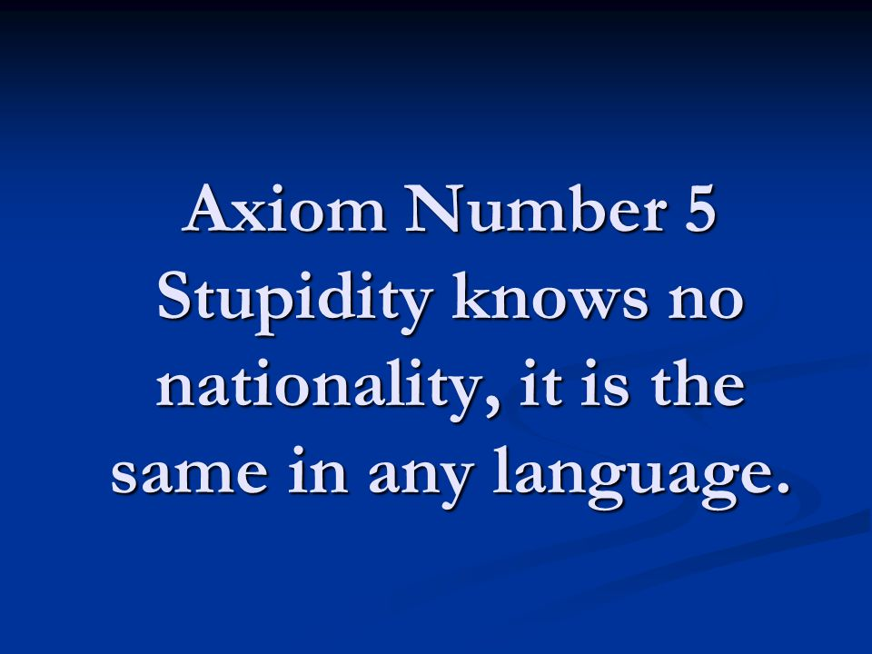 Axiom Number 5 Stupidity knows no nationality, it is the same in any language.
