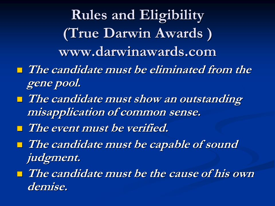 Rules and Eligibility (True Darwin Awards ) www.darwinawards.com The candidate must be eliminated from the gene pool.