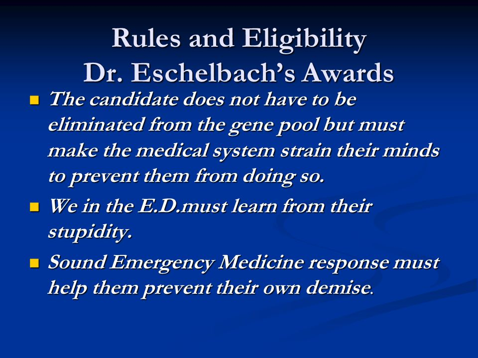 Rules and Eligibility Dr. Eschelbach's Awards The candidate does not have to be eliminated from the gene pool but must make the medical system strain