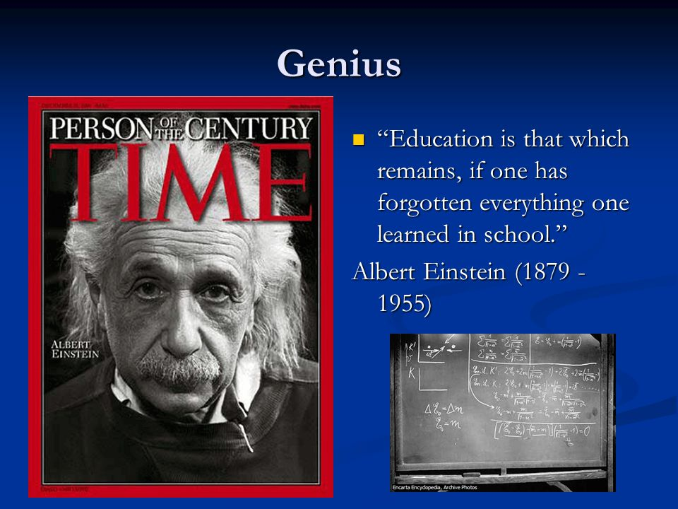 Genius Education is that which remains, if one has forgotten everything one learned in school. Albert Einstein (1879 - 1955)
