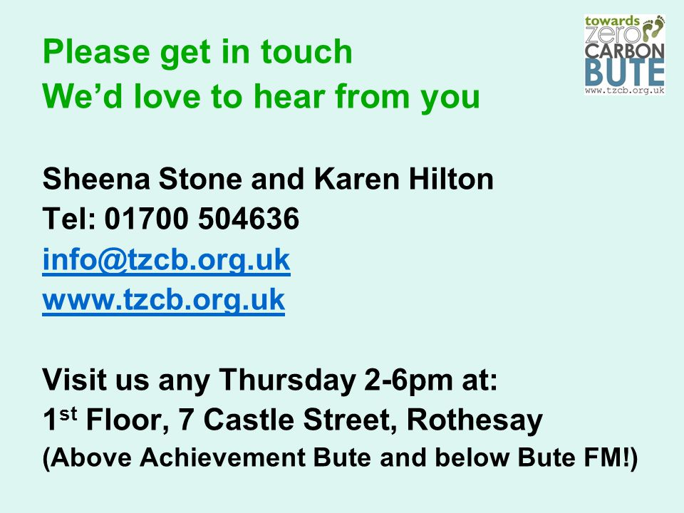 Please get in touch We'd love to hear from you Sheena Stone and Karen Hilton Tel: 01700 504636 info@tzcb.org.uk www.tzcb.org.uk Visit us any Thursday 2-6pm at: 1 st Floor, 7 Castle Street, Rothesay (Above Achievement Bute and below Bute FM!)