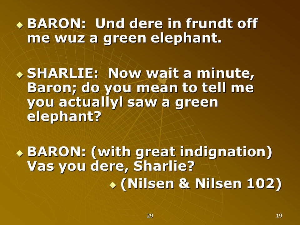 29 19  BARON: Und dere in frundt off me wuz a green elephant.  SHARLIE: Now wait a minute, Baron; do you mean to tell me you actuallyl saw a green e